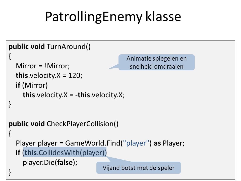 PatrollingEnemy klasse public void TurnAround() { Mirror = !Mirror; this.velocity.X = 120; if (Mirror) this.velocity.X = -this.velocity.X; } public void CheckPlayerCollision() { Player player = GameWorld.Find( player ) as Player; if (this.CollidesWith(player)) player.Die(false); } Animatie spiegelen en snelheid omdraaien Vijand botst met de speler