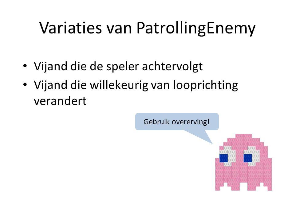 Variaties van PatrollingEnemy Vijand die de speler achtervolgt Vijand die willekeurig van looprichting verandert Gebruik overerving!