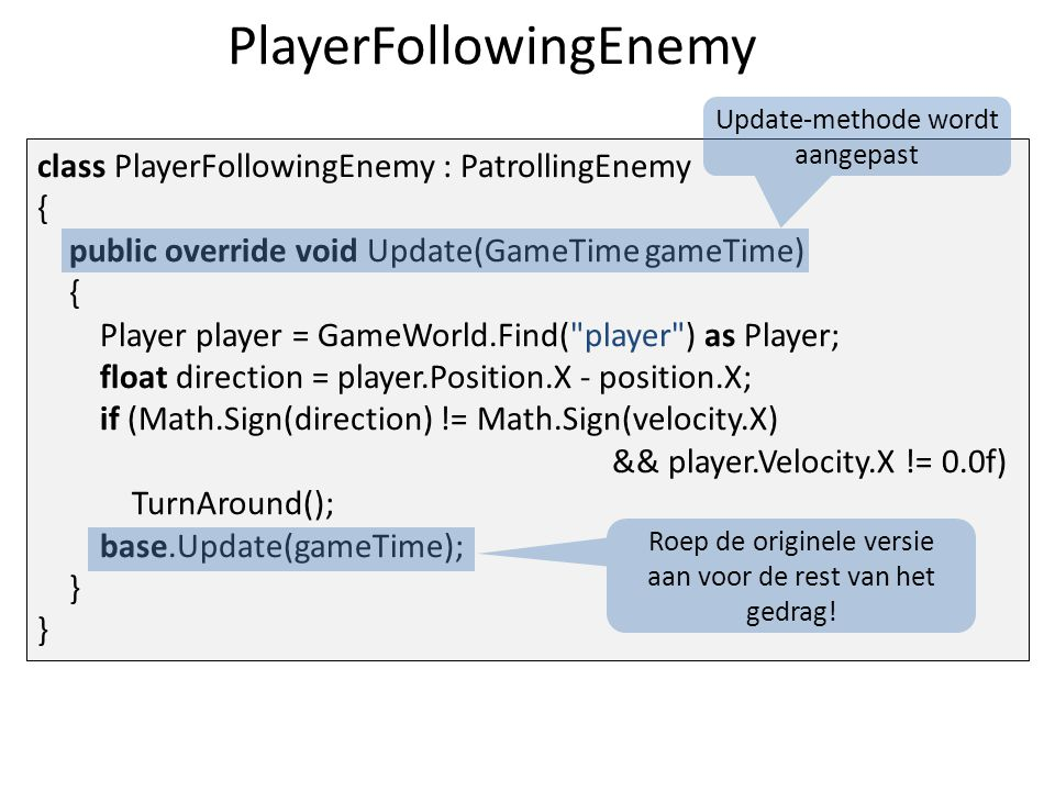 PlayerFollowingEnemy class PlayerFollowingEnemy : PatrollingEnemy { public override void Update(GameTime gameTime) { Player player = GameWorld.Find( player ) as Player; float direction = player.Position.X - position.X; if (Math.Sign(direction) != Math.Sign(velocity.X) && player.Velocity.X != 0.0f) TurnAround(); base.Update(gameTime); } } Update-methode wordt aangepast Roep de originele versie aan voor de rest van het gedrag!