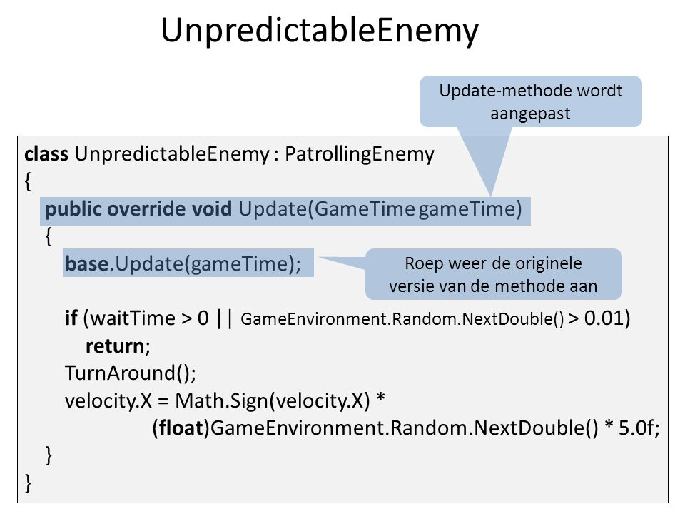 UnpredictableEnemy class UnpredictableEnemy : PatrollingEnemy { public override void Update(GameTime gameTime) { base.Update(gameTime); if (waitTime > 0 || GameEnvironment.Random.NextDouble() > 0.01) return; TurnAround(); velocity.X = Math.Sign(velocity.X) * (float)GameEnvironment.Random.NextDouble() * 5.0f; } } Update-methode wordt aangepast Roep weer de originele versie van de methode aan