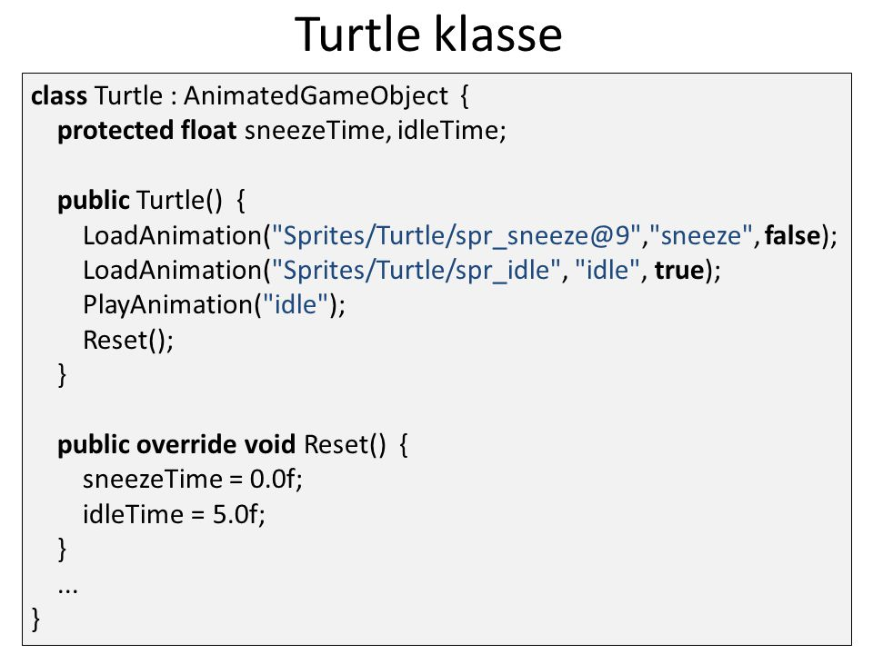 Turtle klasse class Turtle : AnimatedGameObject { protected float sneezeTime, idleTime; public Turtle() { LoadAnimation( Sprites/Turtle/spr_sneeze@9 , sneeze , false); LoadAnimation( Sprites/Turtle/spr_idle , idle , true); PlayAnimation( idle ); Reset(); } public override void Reset() { sneezeTime = 0.0f; idleTime = 5.0f; }...