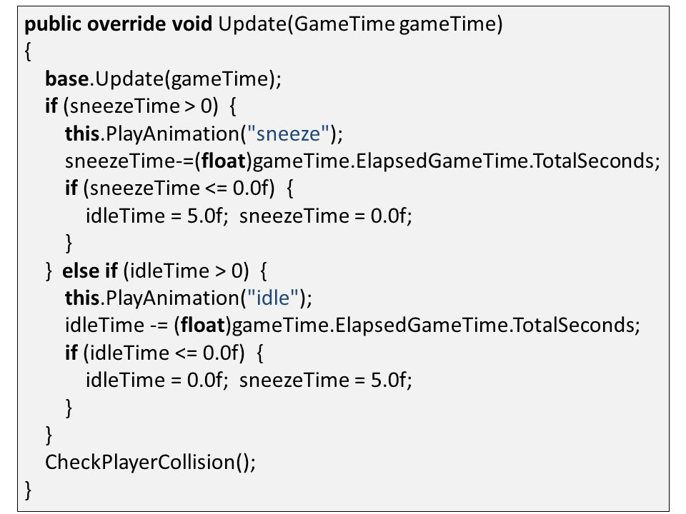 public override void Update(GameTime gameTime) { base.Update(gameTime); if (sneezeTime > 0) { this.PlayAnimation( sneeze ); sneezeTime-=(float)gameTime.ElapsedGameTime.TotalSeconds; if (sneezeTime <= 0.0f) { idleTime = 5.0f; sneezeTime = 0.0f; } } else if (idleTime > 0) { this.PlayAnimation( idle ); idleTime -= (float)gameTime.ElapsedGameTime.TotalSeconds; if (idleTime <= 0.0f) { idleTime = 0.0f; sneezeTime = 5.0f; } } CheckPlayerCollision(); }