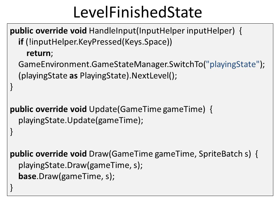 LevelFinishedState public override void HandleInput(InputHelper inputHelper) { if (!inputHelper.KeyPressed(Keys.Space)) return; GameEnvironment.GameStateManager.SwitchTo( playingState ); (playingState as PlayingState).NextLevel(); } public override void Update(GameTime gameTime) { playingState.Update(gameTime); } public override void Draw(GameTime gameTime, SpriteBatch s) { playingState.Draw(gameTime, s); base.Draw(gameTime, s); }