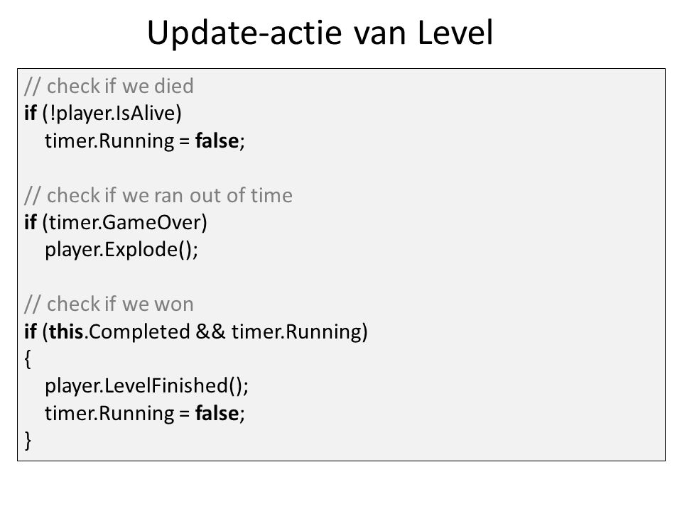 Update-actie van Level // check if we died if (!player.IsAlive) timer.Running = false; // check if we ran out of time if (timer.GameOver) player.Explode(); // check if we won if (this.Completed && timer.Running) { player.LevelFinished(); timer.Running = false; }