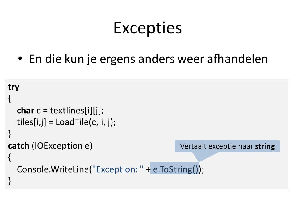 Excepties En die kun je ergens anders weer afhandelen try { char c = textlines[i][j]; tiles[i,j] = LoadTile(c, i, j); } catch (IOException e) { Console.WriteLine( Exception: + e.ToString()); } Vertaalt exceptie naar string