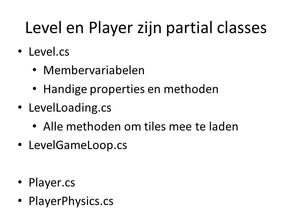 Level en Player zijn partial classes Level.cs Membervariabelen Handige properties en methoden LevelLoading.cs Alle methoden om tiles mee te laden LevelGameLoop.cs Player.cs PlayerPhysics.cs
