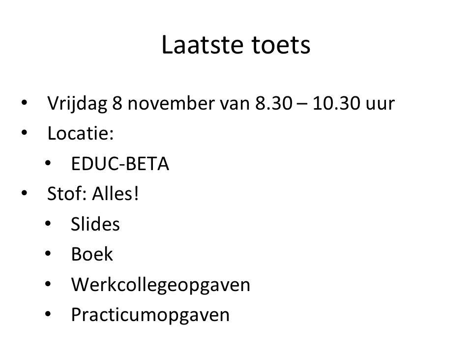 Laatste toets Vrijdag 8 november van 8.30 – 10.30 uur Locatie: EDUC-BETA Stof: Alles! Slides Boek Werkcollegeopgaven Practicumopgaven