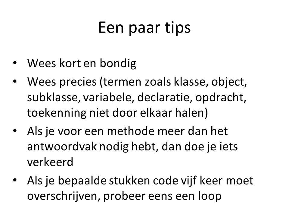 Een paar tips Wees kort en bondig Wees precies (termen zoals klasse, object, subklasse, variabele, declaratie, opdracht, toekenning niet door elkaar h