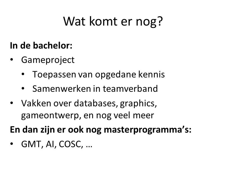 Wat komt er nog? In de bachelor: Gameproject Toepassen van opgedane kennis Samenwerken in teamverband Vakken over databases, graphics, gameontwerp, en