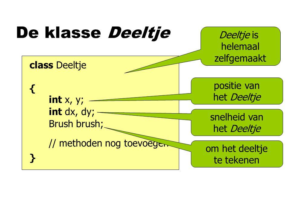De klasse Deeltje class Deeltje { } Deeltje is helemaal zelfgemaakt int x, y; // methoden nog toevoegen positie van het Deeltje int dx, dy; Brush brush; snelheid van het Deeltje om het deeltje te tekenen