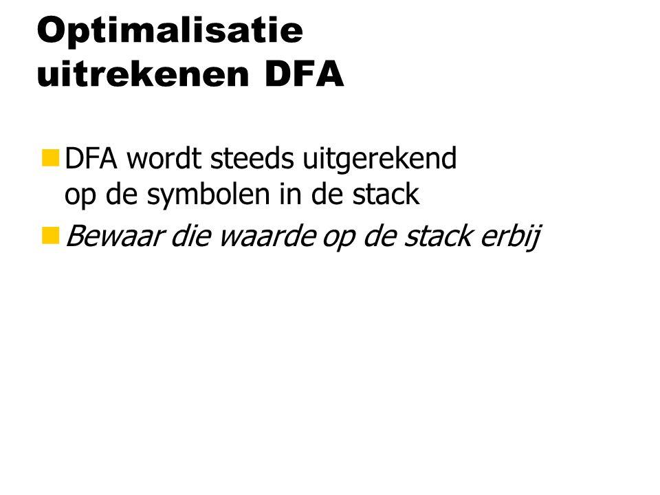 Optimalisatie uitrekenen DFA nDFA wordt steeds uitgerekend op de symbolen in de stack nBewaar die waarde op de stack erbij