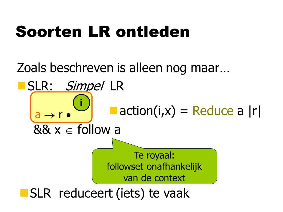 Soorten LR ontleden Zoals beschreven is alleen nog maar… nSLR: Simpel LR naction(i,x) = Reduce a |r| a  r  i && x  follow a Te royaal: followset onafhankelijk van de context nSLR reduceert (iets) te vaak
