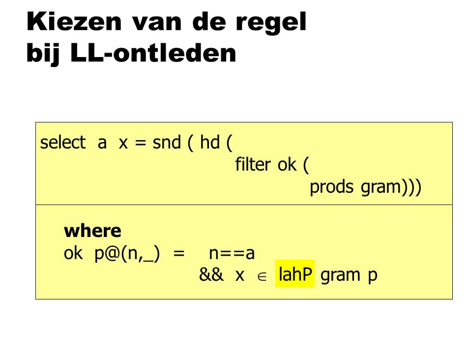 Kiezen van de regel bij LL-ontleden select a x = snd ( hd ( filter ok ( prods gram))) where ok p@(n,_) = n==a && x  lahP gram p lahP