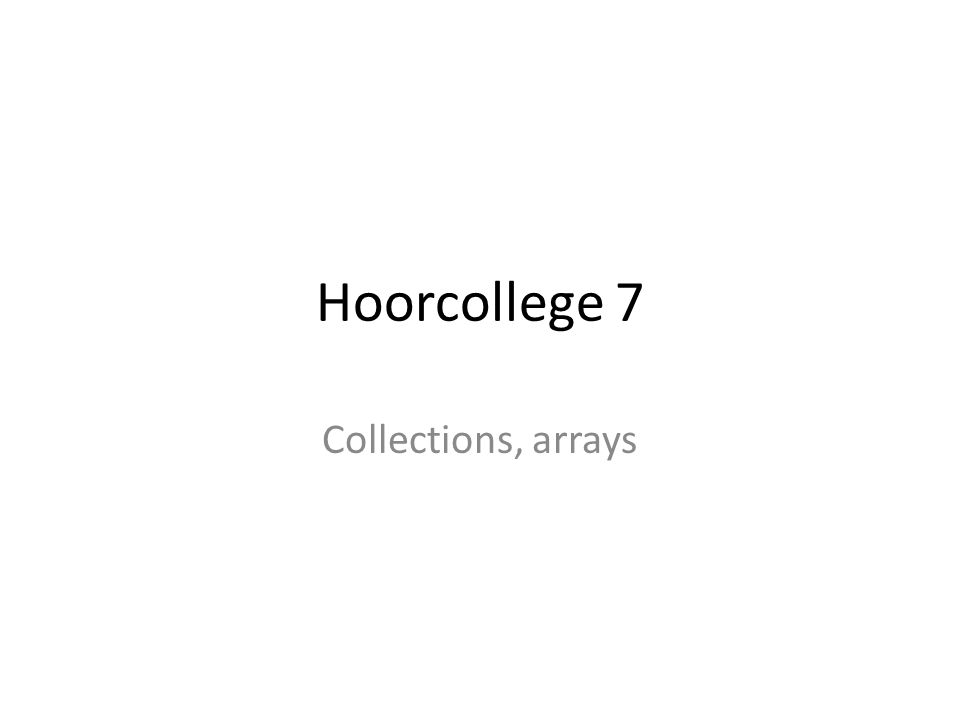 Hoorcollege 7 Collections, arrays
