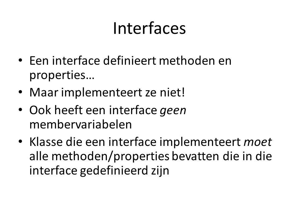 Interfaces Een interface definieert methoden en properties… Maar implementeert ze niet! Ook heeft een interface geen membervariabelen Klasse die een i