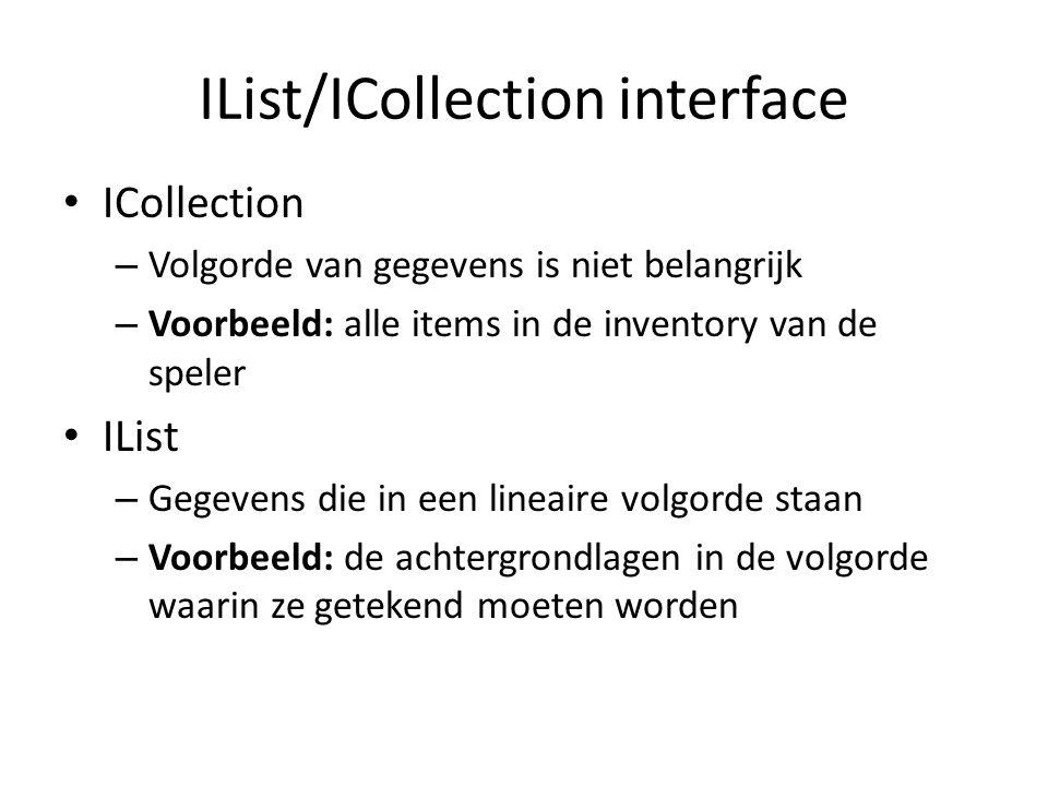 IList/ICollection interface ICollection – Volgorde van gegevens is niet belangrijk – Voorbeeld: alle items in de inventory van de speler IList – Gegevens die in een lineaire volgorde staan – Voorbeeld: de achtergrondlagen in de volgorde waarin ze getekend moeten worden