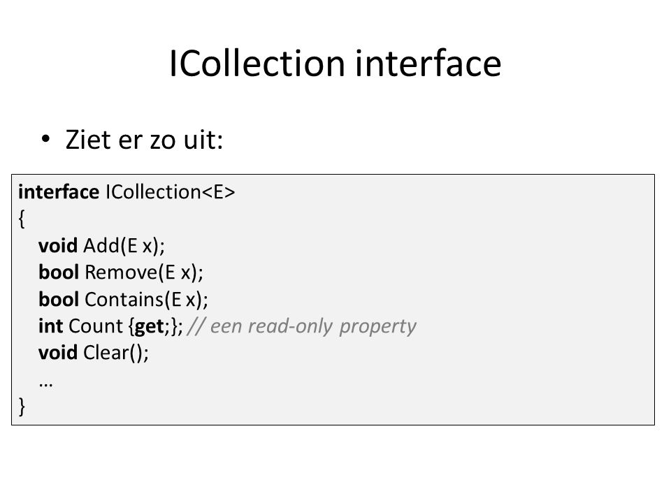 ICollection interface Ziet er zo uit: interface ICollection { void Add(E x); bool Remove(E x); bool Contains(E x); int Count {get;}; // een read-only property void Clear(); … }