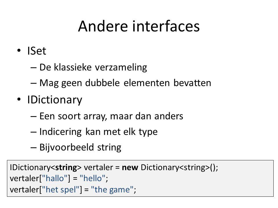 Andere interfaces ISet – De klassieke verzameling – Mag geen dubbele elementen bevatten IDictionary – Een soort array, maar dan anders – Indicering kan met elk type – Bijvoorbeeld string IDictionary vertaler = new Dictionary (); vertaler[ hallo ] = hello ; vertaler[ het spel ] = the game ;
