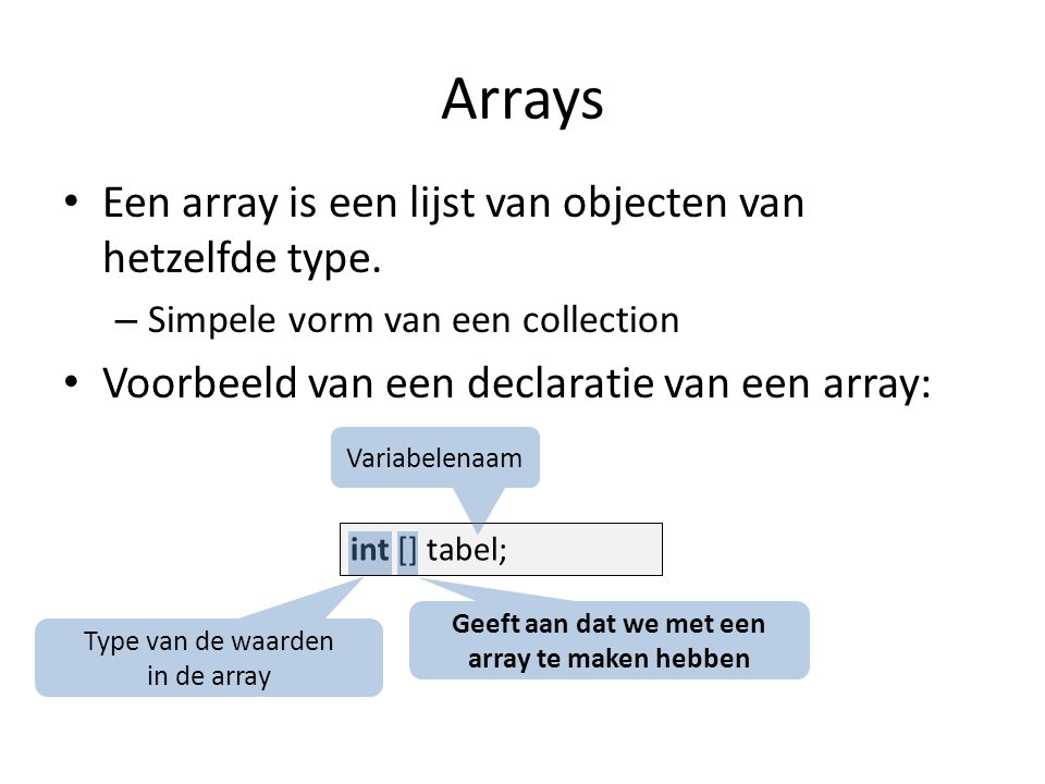 Arrays Een array is een lijst van objecten van hetzelfde type. – Simpele vorm van een collection Voorbeeld van een declaratie van een array: int [] ta