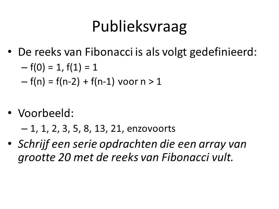 Publieksvraag De reeks van Fibonacci is als volgt gedefinieerd: – f(0) = 1, f(1) = 1 – f(n) = f(n-2) + f(n-1) voor n > 1 Voorbeeld: – 1, 1, 2, 3, 5, 8, 13, 21, enzovoorts Schrijf een serie opdrachten die een array van grootte 20 met de reeks van Fibonacci vult.