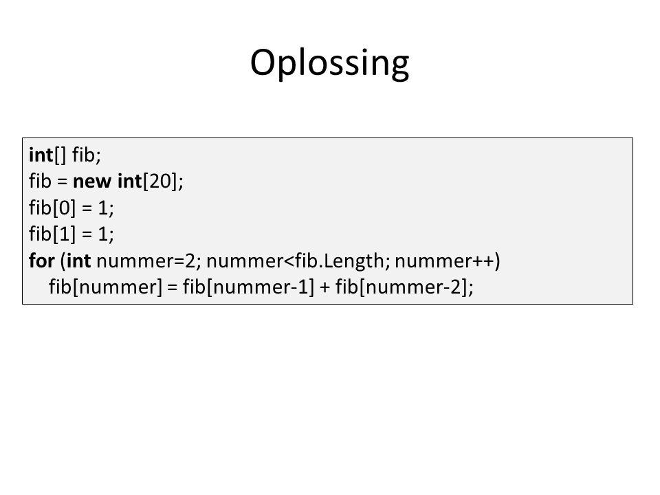 Oplossing int[] fib; fib = new int[20]; fib[0] = 1; fib[1] = 1; for (int nummer=2; nummer<fib.Length; nummer++) fib[nummer] = fib[nummer-1] + fib[numm