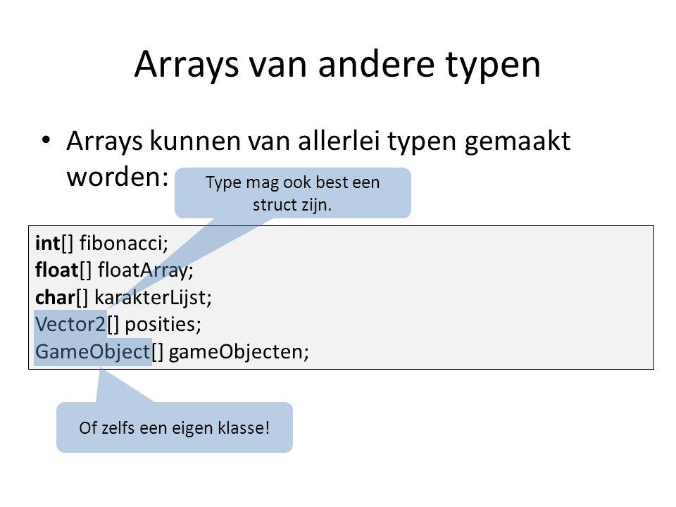 Arrays van andere typen Arrays kunnen van allerlei typen gemaakt worden: int[] fibonacci; float[] floatArray; char[] karakterLijst; Vector2[] posities; GameObject[] gameObjecten; Type mag ook best een struct zijn.