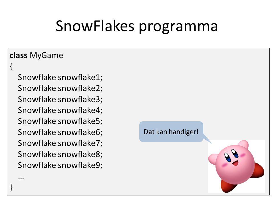 SnowFlakes programma class MyGame { Snowflake snowflake1; Snowflake snowflake2; Snowflake snowflake3; Snowflake snowflake4; Snowflake snowflake5; Snowflake snowflake6; Snowflake snowflake7; Snowflake snowflake8; Snowflake snowflake9; … } Dat kan handiger!