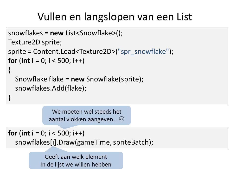 Vullen en langslopen van een List for (int i = 0; i < 500; i++) snowflakes[i].Draw(gameTime, spriteBatch); snowflakes = new List (); Texture2D sprite; sprite = Content.Load ( spr_snowflake ); for (int i = 0; i < 500; i++) { Snowflake flake = new Snowflake(sprite); snowflakes.Add(flake); } Geeft aan welk element In de lijst we willen hebben We moeten wel steeds het aantal vlokken aangeven… 