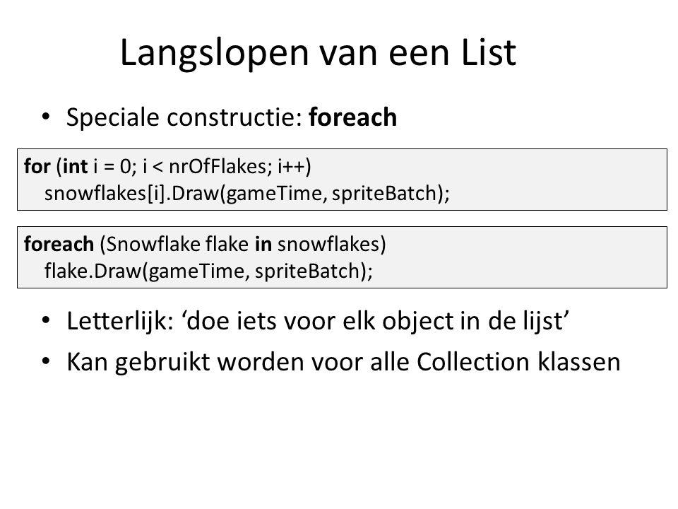 Langslopen van een List Speciale constructie: foreach Letterlijk: 'doe iets voor elk object in de lijst' Kan gebruikt worden voor alle Collection klassen for (int i = 0; i < nrOfFlakes; i++) snowflakes[i].Draw(gameTime, spriteBatch); foreach (Snowflake flake in snowflakes) flake.Draw(gameTime, spriteBatch);