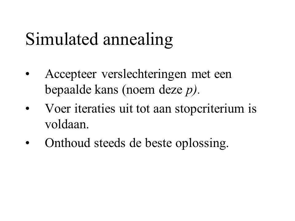 Simulated annealing Accepteer verslechteringen met een bepaalde kans (noem deze p). Voer iteraties uit tot aan stopcriterium is voldaan. Onthoud steed
