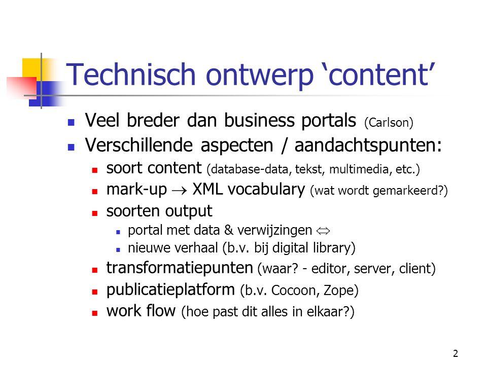2 Technisch ontwerp 'content' Veel breder dan business portals (Carlson) Verschillende aspecten / aandachtspunten: soort content (database-data, tekst, multimedia, etc.) mark-up  XML vocabulary (wat wordt gemarkeerd?) soorten output portal met data & verwijzingen  nieuwe verhaal (b.v.