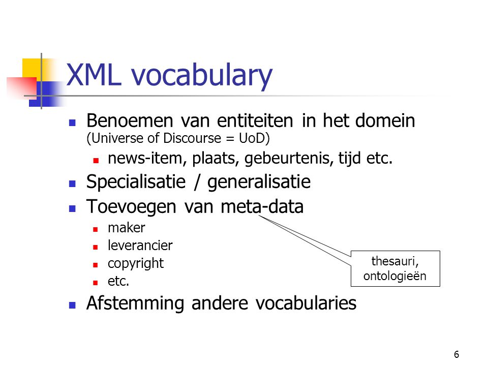 6 XML vocabulary Benoemen van entiteiten in het domein (Universe of Discourse = UoD) news-item, plaats, gebeurtenis, tijd etc.