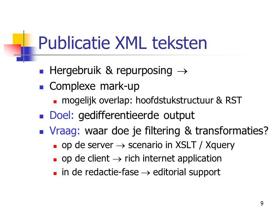 9 Publicatie XML teksten Hergebruik & repurposing  Complexe mark-up mogelijk overlap: hoofdstukstructuur & RST Doel: gedifferentieerde output Vraag: waar doe je filtering & transformaties.