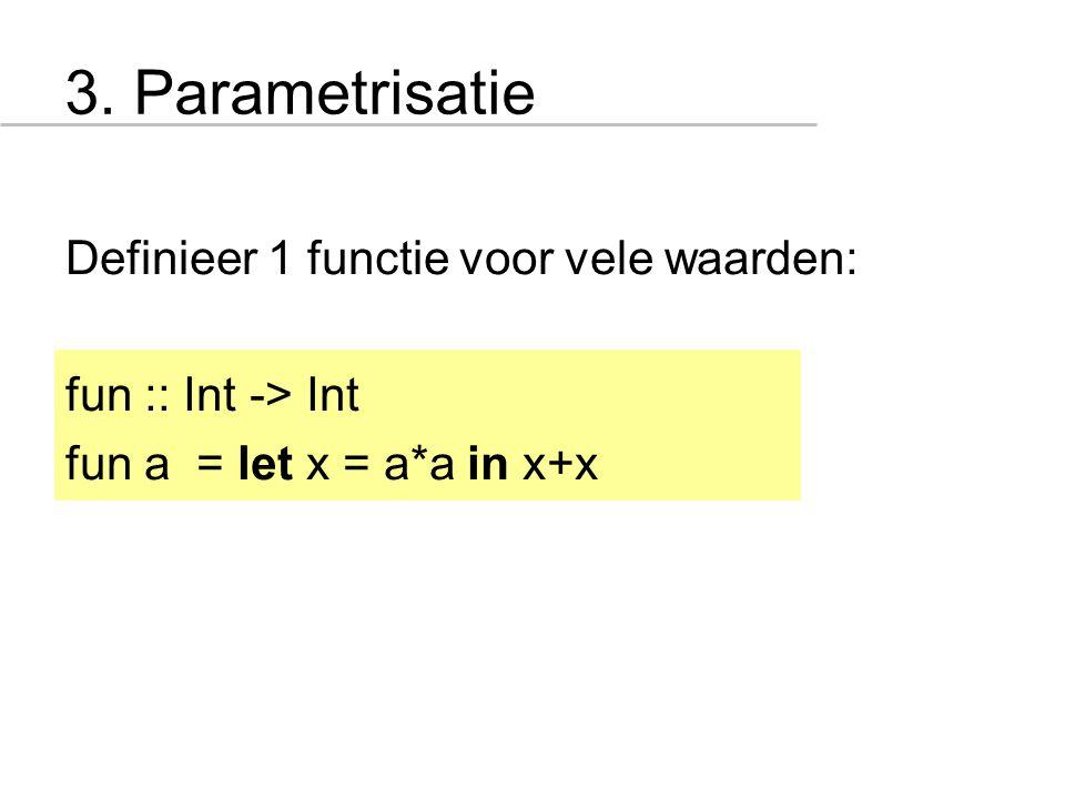 3. Parametrisatie Definieer 1 functie voor vele waarden: fun :: Int -> Int fun a = let x = a*a in x+x