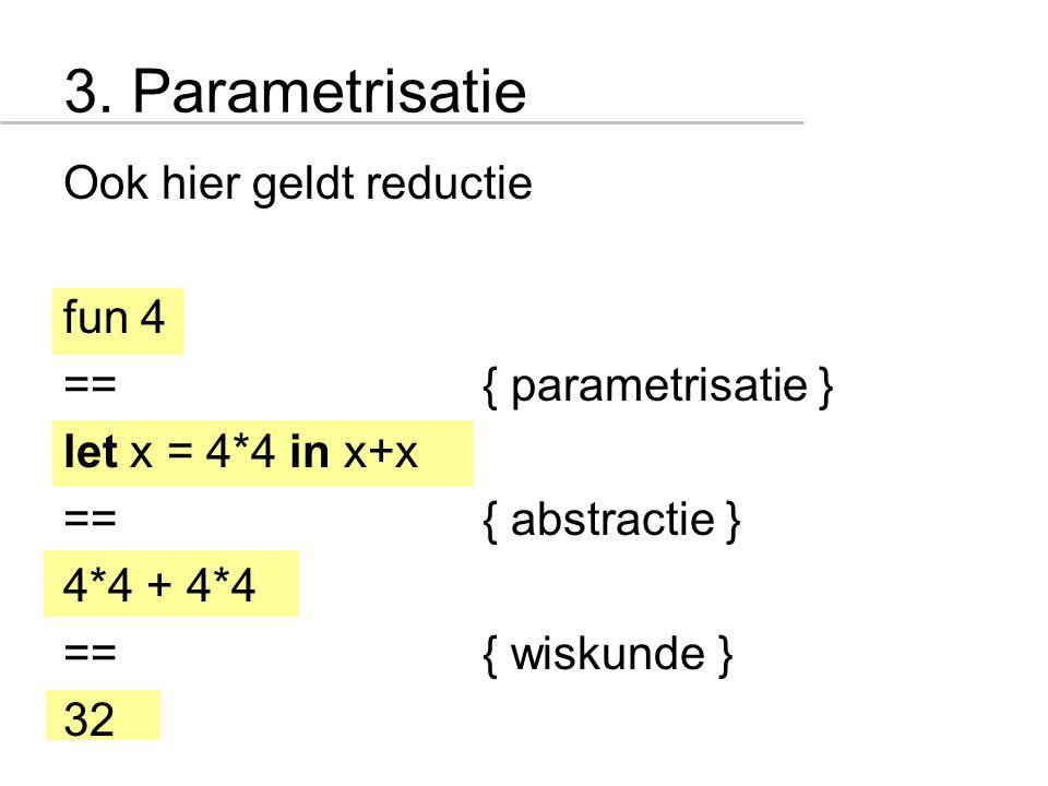 3. Parametrisatie Ook hier geldt reductie fun 4 =={ parametrisatie } let x = 4*4 in x+x =={ abstractie } 4*4 + 4*4 =={ wiskunde } 32