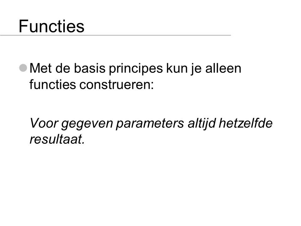 Functies Met de basis principes kun je alleen functies construeren: Voor gegeven parameters altijd hetzelfde resultaat.