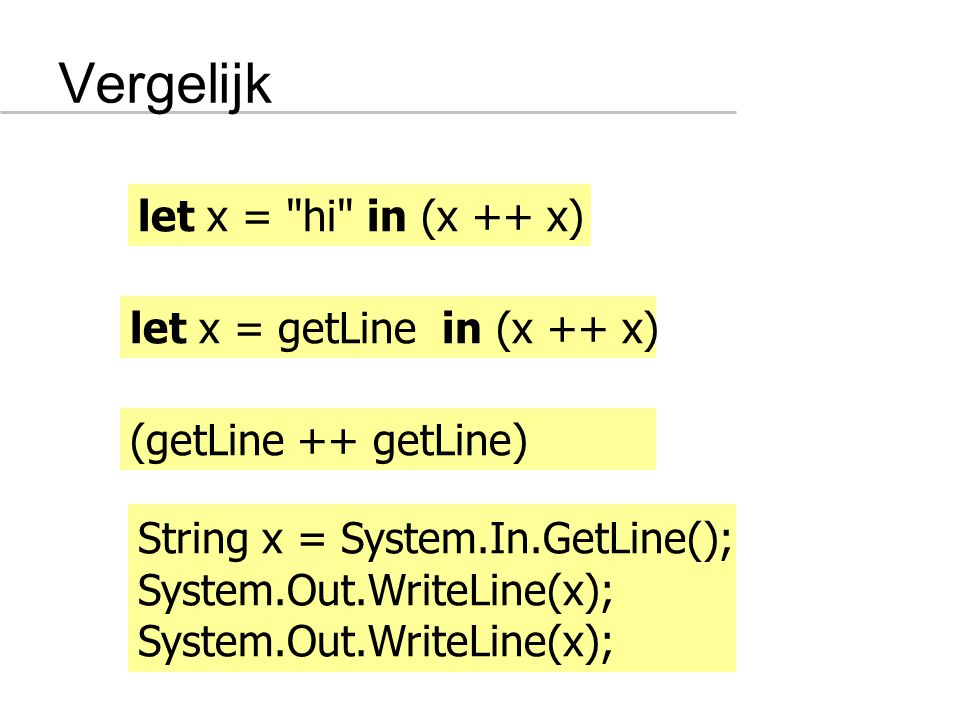 Vergelijk let x = hi in (x ++ x) let x = getLine in (x ++ x) String x = System.In.GetLine(); System.Out.WriteLine(x); (getLine ++ getLine)