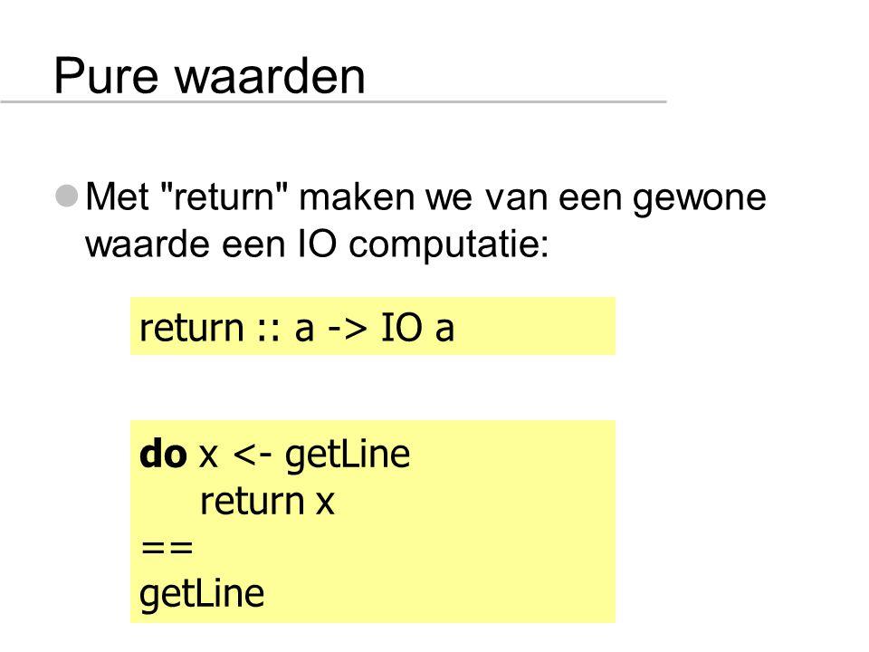 Pure waarden Met return maken we van een gewone waarde een IO computatie: return :: a -> IO a do x <- getLine return x == getLine