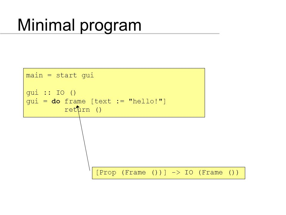 Minimal program main = start gui gui :: IO () gui = do frame [text := hello! ] return () [Prop (Frame ())] -> IO (Frame ())