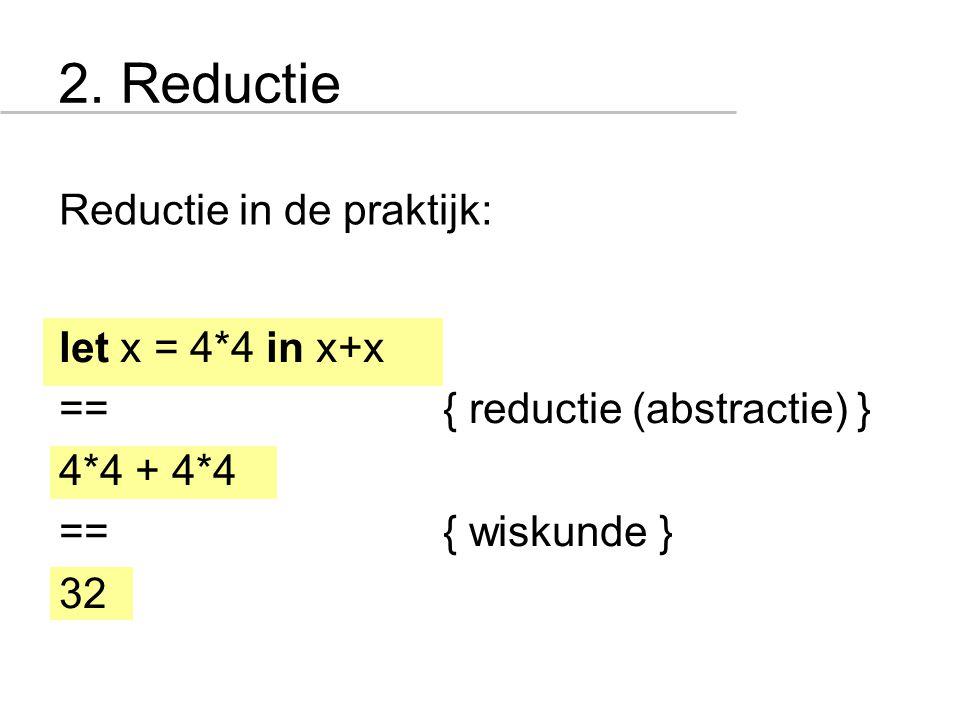 2. Reductie Reductie in de praktijk: let x = 4*4 in x+x == { reductie (abstractie) } 4*4 + 4*4 == { wiskunde } 32