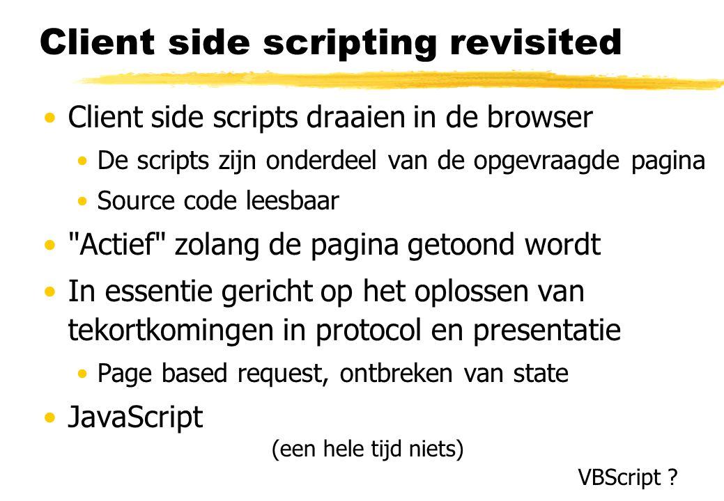 Client side scripting revisited Client side scripts draaien in de browser De scripts zijn onderdeel van de opgevraagde pagina Source code leesbaar Actief zolang de pagina getoond wordt In essentie gericht op het oplossen van tekortkomingen in protocol en presentatie Page based request, ontbreken van state JavaScript (een hele tijd niets) VBScript
