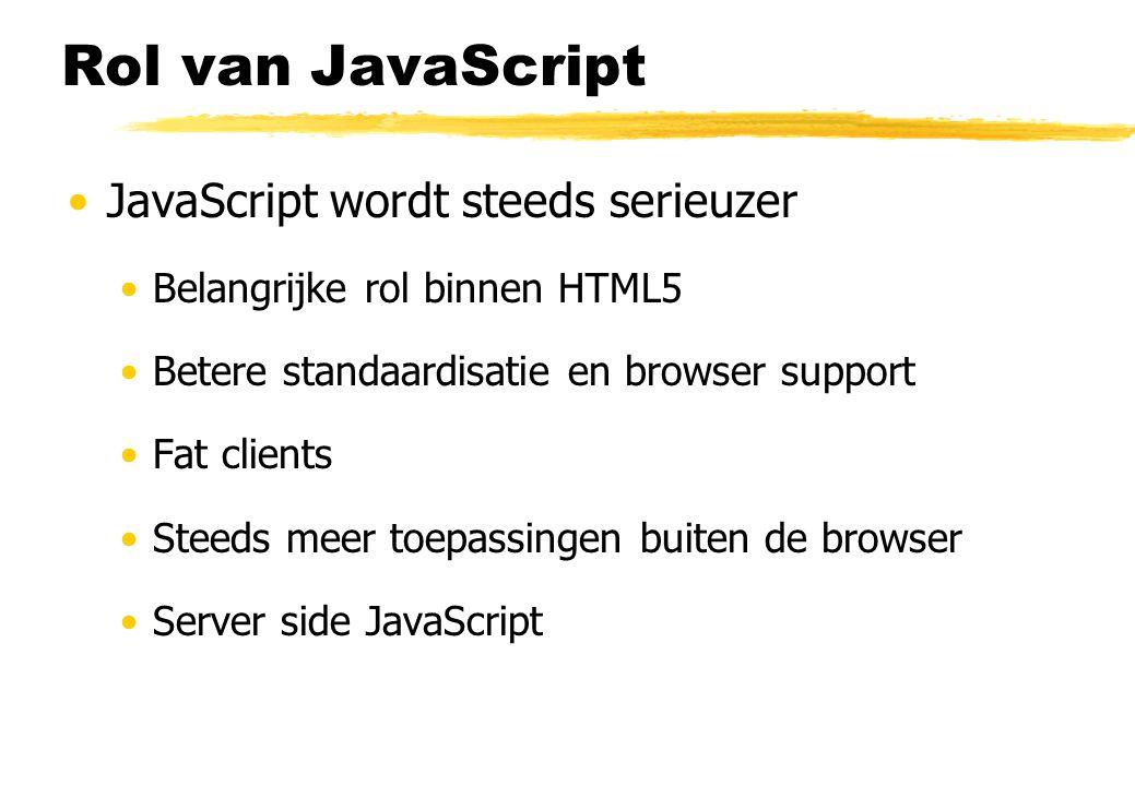 Rol van JavaScript JavaScript wordt steeds serieuzer Belangrijke rol binnen HTML5 Betere standaardisatie en browser support Fat clients Steeds meer toepassingen buiten de browser Server side JavaScript