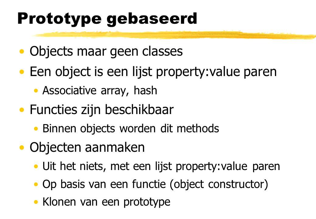 Prototype gebaseerd Objects maar geen classes Een object is een lijst property:value paren Associative array, hash Functies zijn beschikbaar Binnen objects worden dit methods Objecten aanmaken Uit het niets, met een lijst property:value paren Op basis van een functie (object constructor) Klonen van een prototype