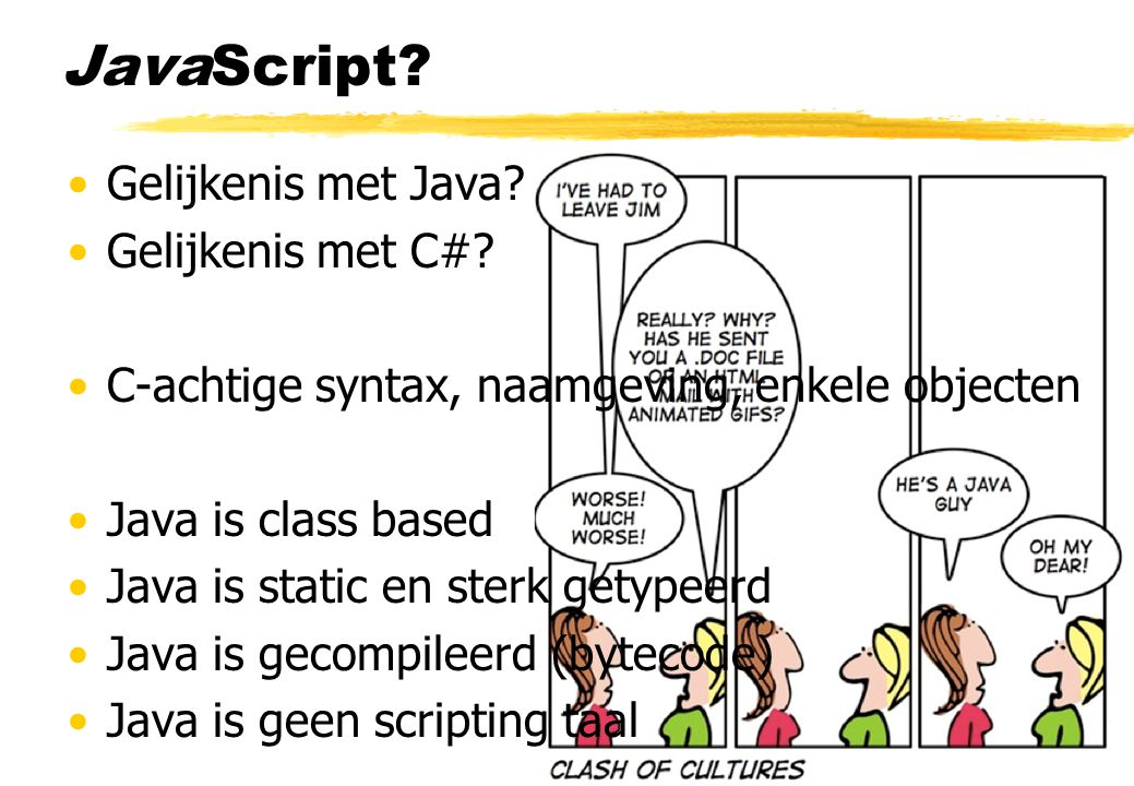 JavaScript? Gelijkenis met Java? Gelijkenis met C#? C-achtige syntax, naamgeving, enkele objecten Java is class based Java is static en sterk getypeer