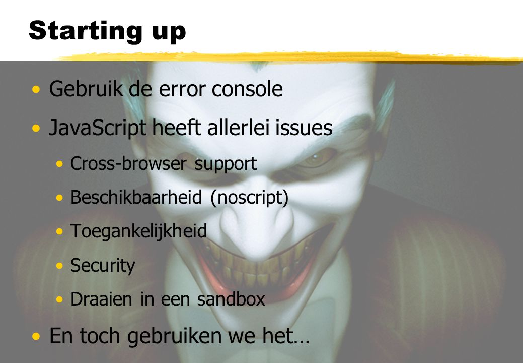 Starting up Gebruik de error console JavaScript heeft allerlei issues Cross-browser support Beschikbaarheid (noscript) Toegankelijkheid Security Draai