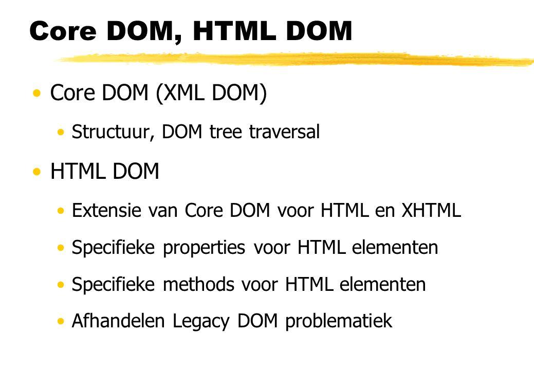 Core DOM, HTML DOM Core DOM (XML DOM) Structuur, DOM tree traversal HTML DOM Extensie van Core DOM voor HTML en XHTML Specifieke properties voor HTML elementen Specifieke methods voor HTML elementen Afhandelen Legacy DOM problematiek
