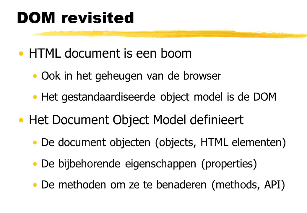 DOM revisited HTML document is een boom Ook in het geheugen van de browser Het gestandaardiseerde object model is de DOM Het Document Object Model def