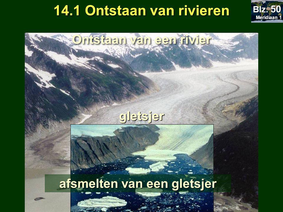 14.1 Ontstaan van rivieren Meridiaan 1 Meridiaan 1 Blz. 50 gletsjer Ontstaan van een rivier afsmelten van een gletsjer