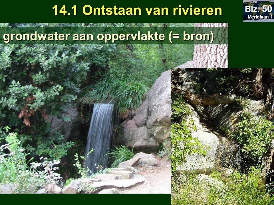 14.1 Ontstaan van rivieren grondwater aan oppervlakte (= bron) Meridiaan 1 Meridiaan 1 Blz. 50