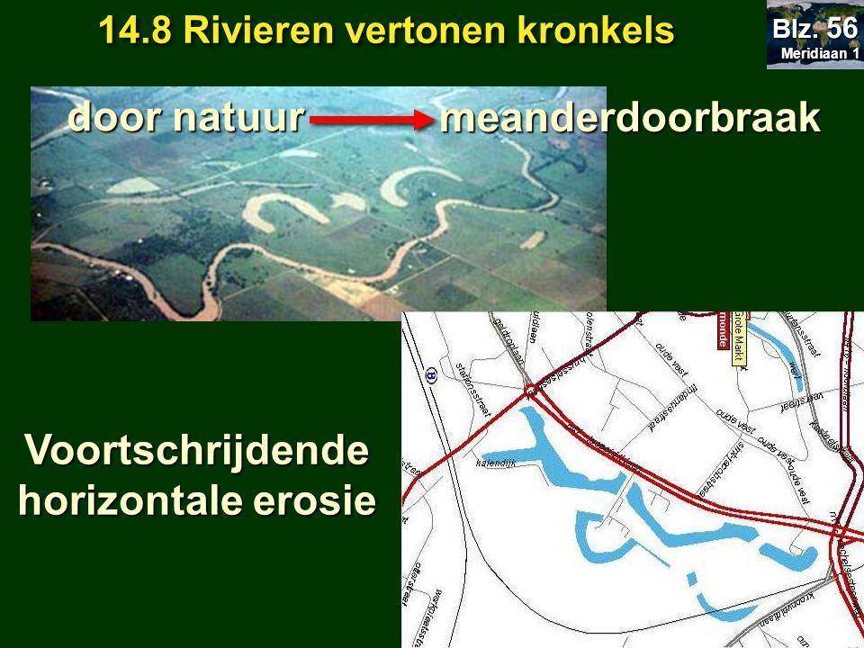 meanderdoorbraak meanderdoorbraak door natuur Voortschrijdende horizontale erosie 14.8 Rivieren vertonen kronkels Meridiaan 1 Meridiaan 1 Blz. 56